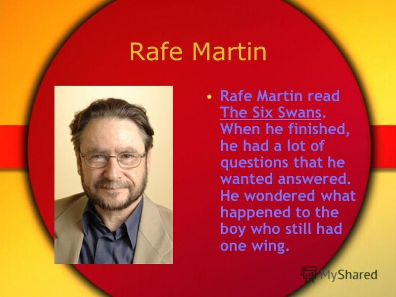 Rafe Martin Rafe Martin read The Six Swans. When he finished, he had a lot of questions that he wanted answered. He wondered what happened to the boy who still had one wing.