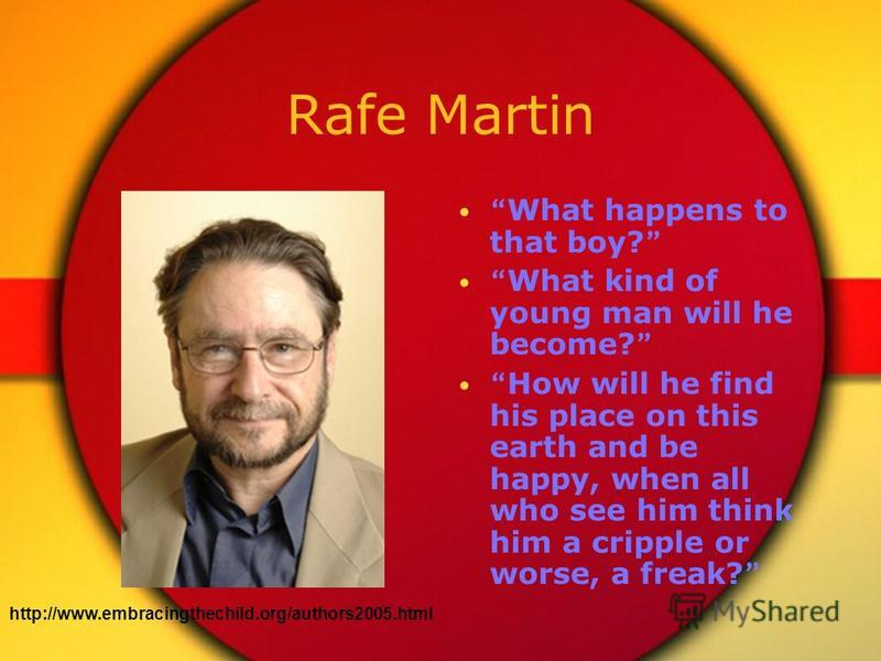Rafe Martin What happens to that boy? What kind of young man will he become? How will he find his place on this earth and be happy, when all who see him think him a cripple or worse, a freak? http://www.embracingthechild.org/authors2005.html