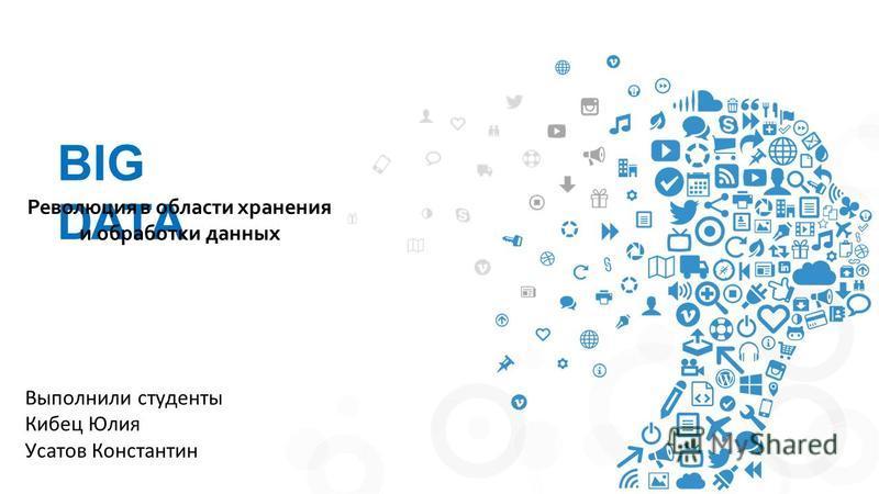 BIG DATA Революция в области хранения и обработки данных Выполнили студенты Кибец Юлия Усатов Константин