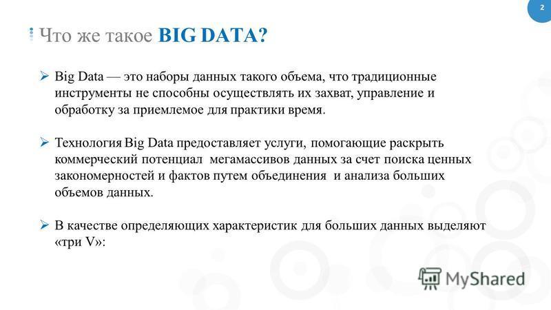 Что же такое BIG DATA? Big Data это наборы данных такого объема, что традиционные инструменты не способны осуществлять их захват, управление и обработку за приемлемое для практики время. Технология Big Data предоставляет услуги, помогающие раскрыть к