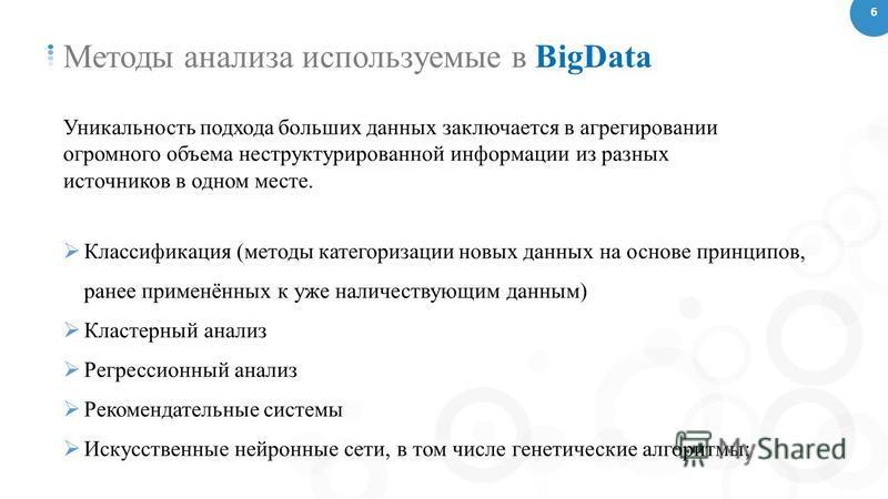 6 Методы анализа используемые в BigData Уникальность подхода больших данных заключается в агрегировании огромного объема неструктурированной информации из разных источников в одном месте. Классификация (методы категоризации новых данных на основе при