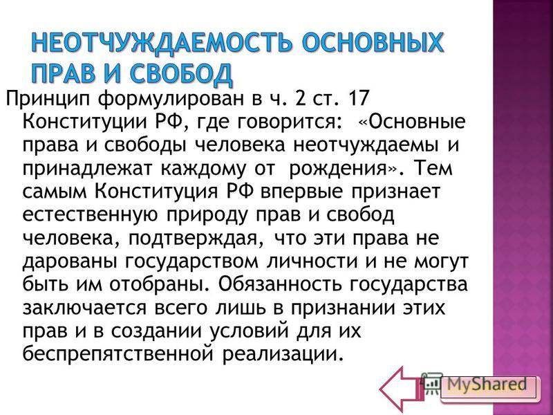 Принцип формулирован в ч. 2 ст. 17 Конституции РФ, где говорится: «Основные права и свободы человека неотчуждаемы и принадлежат каждому от рождения». Тем самым Конституция РФ впервые признает естественную природу прав и свобод человека, подтверждая,