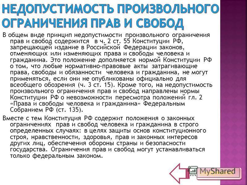В общем виде принцип недопустимости произвольного ограничения прав и свобод содержится в ч. 2 ст. 55 Конституции РФ, запрещающей издание в Российской Федерации законов, отменяющих или изменяющих права и свободы человека и гражданина. Это положение до