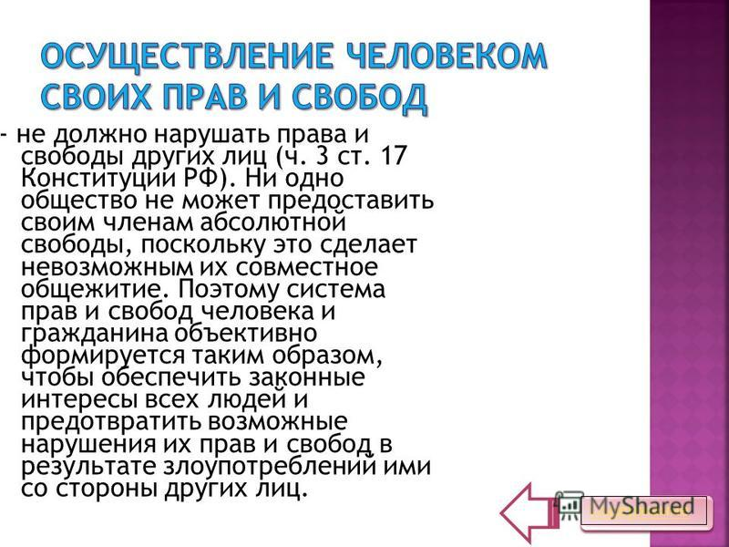 - не должно нарушать права и свободы других лиц (ч. 3 ст. 17 Конституции РФ). Ни одно общество не может предоставить своим членам абсолютной свободы, поскольку это сделает невозможным их совместное общежитие. Поэтому система прав и свобод человека и