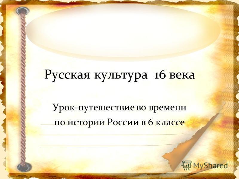 Русская культура 16 века Урок-путешествие во времени по истории России в 6 классе