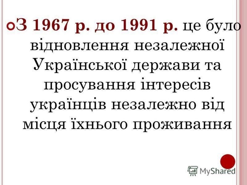 З 1967 р. до 1991 р. це було відновлення незалежної Української держави та просування інтересів українців незалежно від місця їхнього проживання