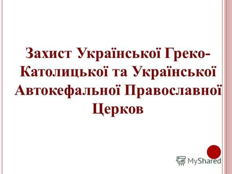 Захист Української Греко- Католицької та Української Автокефальної Православної Церков