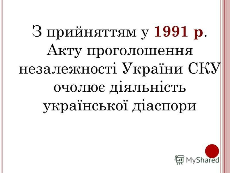 З прийняттям у 1991 р. Акту проголошення незалежності України СКУ очолює діяльність української діаспори