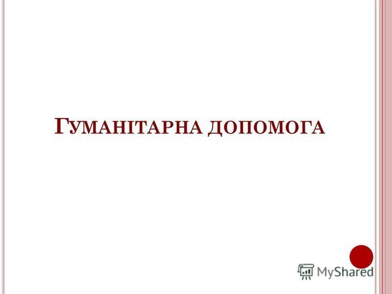 Г УМАНІТАРНА ДОПОМОГА
