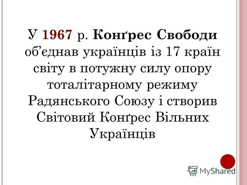 У 1967 р. Конґрес Свободи обєднав українців із 17 країн світу в потужну силу опору тоталітарному режиму Радянського Союзу і створив Світовий Конґрес Вільних Українців