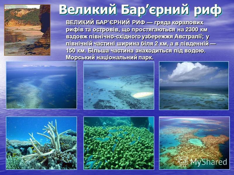 Великий Барєрний риф ВЕЛИКИЙ БАРЄРНИЙ РИФ гряда коралових рифів та островів, що простягаються на 2300 км вздовж північно-східного узбережжя Австралії; у північній частині ширина біля 2 км, а в південній 150 км. Більша частина знаходиться під водою. М