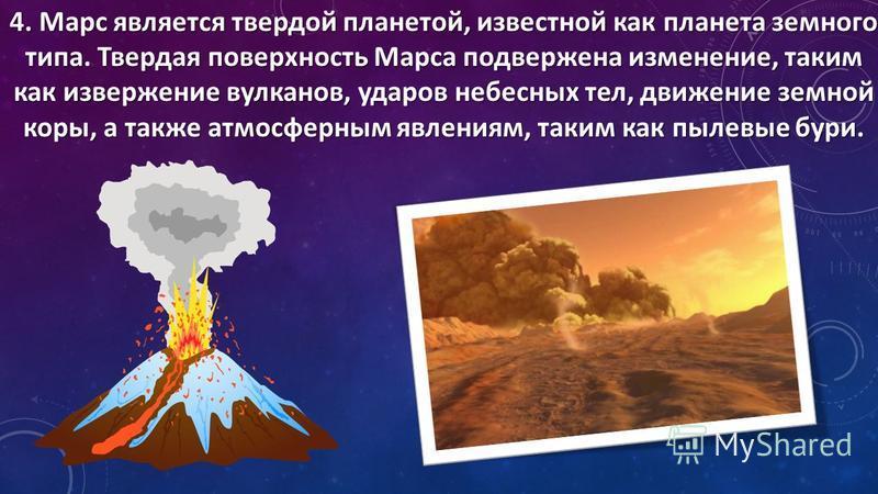 4. Марс является твердой планетой, известной как планета земного типа. Твердая поверхность Марса подвержена изменение, таким как извержение вулканов, ударов небесных тел, движение земной коры, а также атмосферным явлениям, таким как пылевые бури.