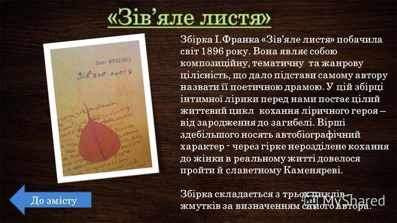 Збірка І.Франка «Зівяле листя» побачила світ 1896 року. Вона являє собою композиційну, тематичну та жанрову цілісність, що дало підстави самому автору назвати її поетичною драмою. У цій збірці інтимної лірики перед нами постає цілий життєвий цикл кох