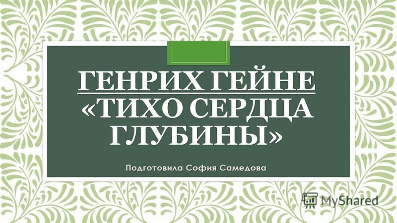 ГЕНРИХ ГЕЙНЕ «ТИХО СЕРДЦА ГЛУБИНЫ» Подготовила София Самедова