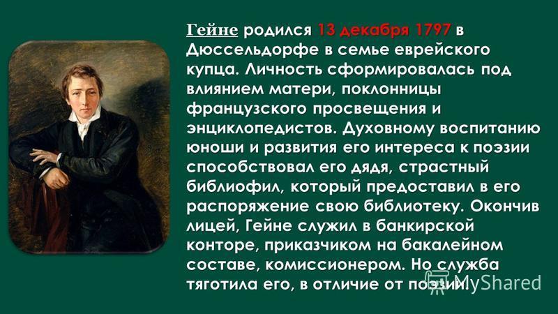 Гейне родился 13 декабря 1797 в Дюссельдорфе в семье еврейского купца. Личность сформировалась под влиянием матери, поклонницы французского просвещения и энциклопедистов. Духовному воспитанию юноши и развития его интереса к поэзии способствовал его д