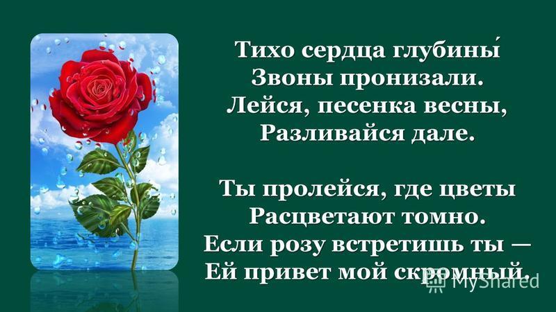 Тихо сердца глубины Звоны пронизали. Лейся, песенка весны, Разливайся дале. Ты пролейся, где цветы Расцветают томно. Если розу встретишь ты Ей привет мой скромный.