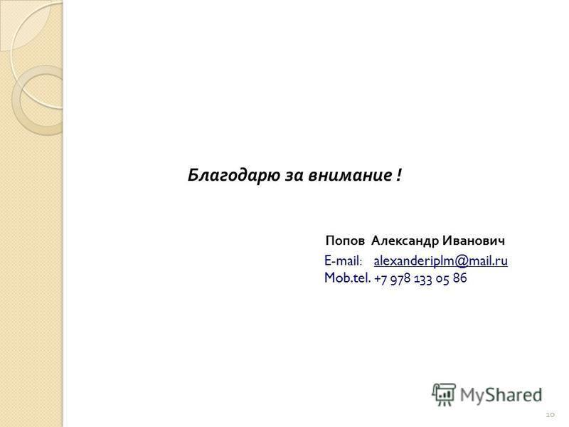 Благодарю за внимание ! Попов Александр Иванович E-mail: alexanderiplm@mail.ru Mob.tel. +7 978 133 05 86 10