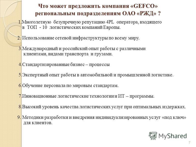 Что может предложить компания «GEFCO» региональным подразделениям ОАО «РЖД» ? 1. Многолетную безупречную репутацию 4PL оператора, входящего в ТОП - 10 логистических компаний Европы. 2. Использование сетевой инфраструктуры по всему миру. 3. Международ