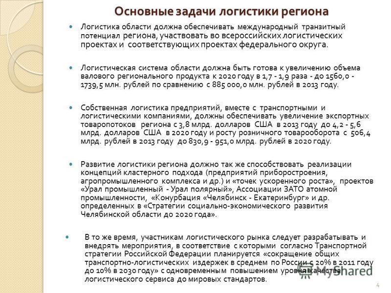 Основные задачи логистики региона Логистика области должна обеспечивать международный транзитный потенциал региона, участвовать во всероссийских логистических проектах и соответствующих проектах федерального округа. Логистическая система области долж