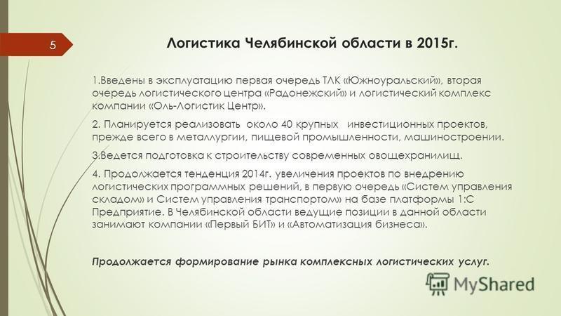 Логистика Челябинской области в 2015 г. 1. Введены в эксплуатацию первая очередь ТЛК «Южноуральский», вторая очередь логистического центра «Радонежский» и логистический комплекс компании «Оль-Логистик Центр». 2. Планируется реализовать около 40 крупн