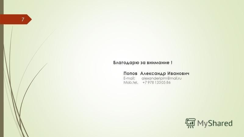 Благодарю за внимание ! Попов Александр Иванович E-mail: alexanderiplm@mail.ru Mob.tel. +7 978 133 05 86 7