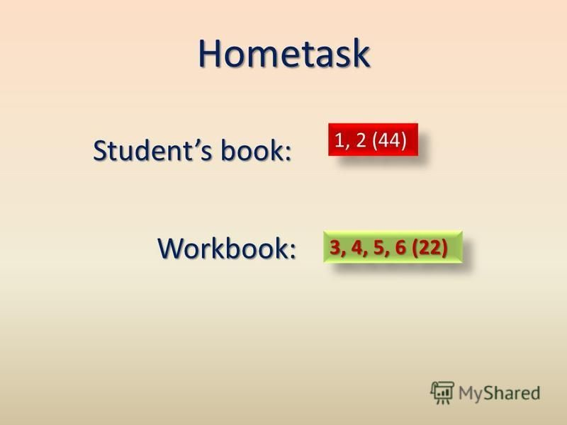 Hometask Students book: Workbook: Workbook: 1, 2 (44) 3, 4, 5, 6 (22)
