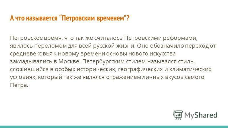 А что называется Петровским временем? Петровское время, что так же считалось Петровскими реформами, явилось переломом для всей русской жизни. Оно обозначило переход от средневековья к новому времени основы нового искусства закладывались в Москве. Пет