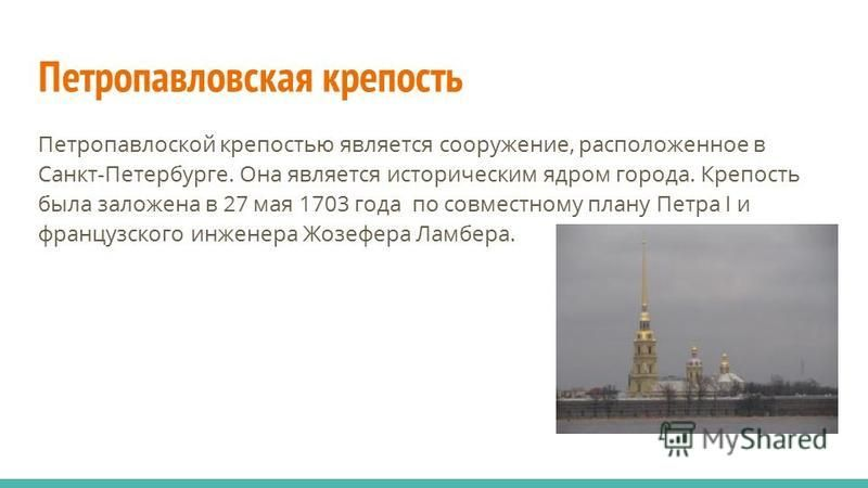 Петропавловская крепость Петропавлоской крепостью является сооружение, расположенное в Санкт-Петербурге. Она является историческим ядром города. Крепость была заложена в 27 мая 1703 года по совместному плану Петра I и французского инженера Жозефера Л