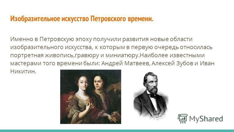 Изобразительное искусство Петровского времени. Именно в Петровскую эпоху получили развития новые области изобразительного искусства, к которым в первую очередь относилась портретная живопись,гравюру и миниатюру.Наиболее известными мастерами того врем