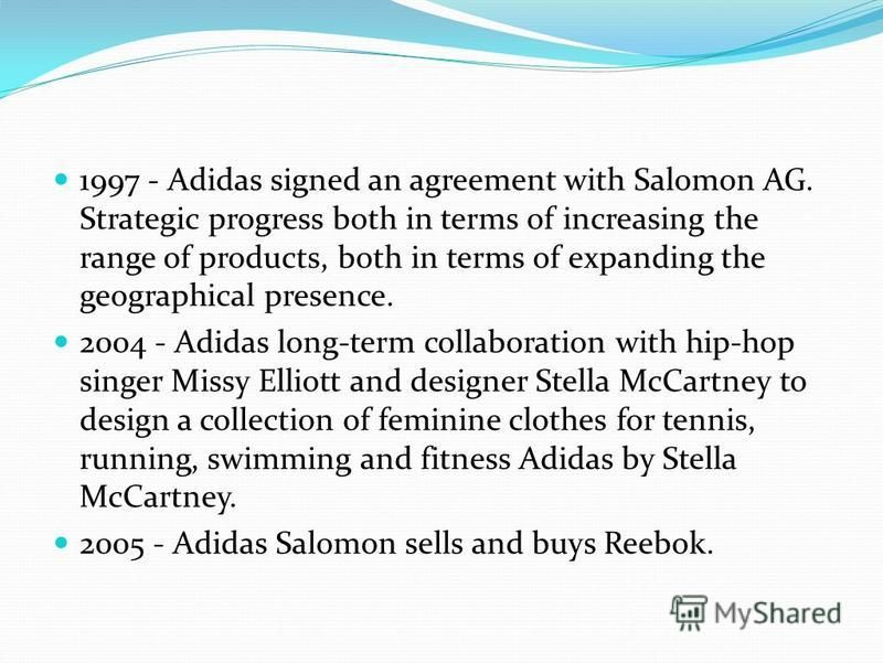 1997 - Adidas signed an agreement with Salomon AG. Strategic progress both in terms of increasing the range of products, both in terms of expanding the geographical presence. 2004 - Adidas long-term collaboration with hip-hop singer Missy Elliott and