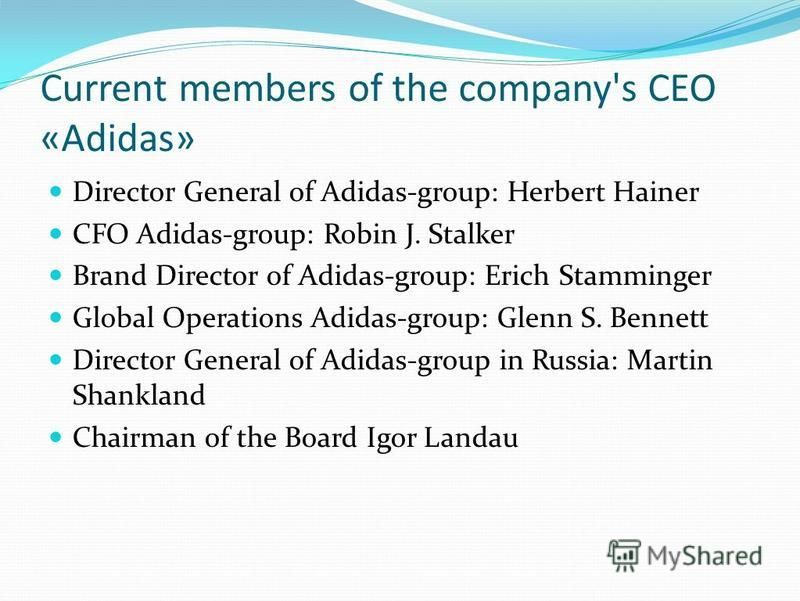 Current members of the company's CEO «Adidas» Director General of Adidas-group: Herbert Hainer CFO Adidas-group: Robin J. Stalker Brand Director of Adidas-group: Erich Stamminger Global Operations Adidas-group: Glenn S. Bennett Director General of Ad