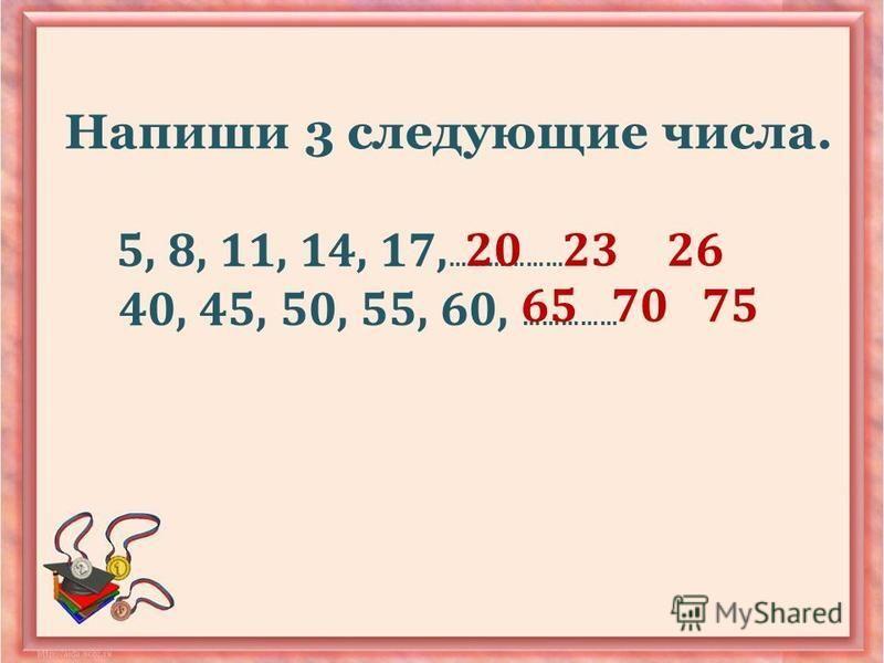 Напиши 3 следующие числа. 5, 8, 11, 14, 17, ……………… 40, 45, 50, 55, 60, …………… 202326 657570