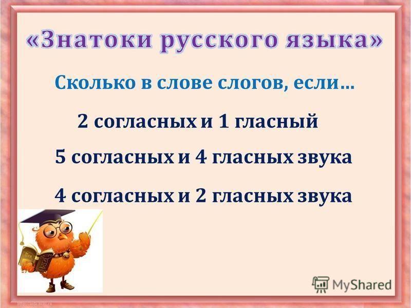 Сколько в слове слогов, если … 2 согласных и 1 гласный 5 согласных и 4 гласных звука 4 согласных и 2 гласных звука