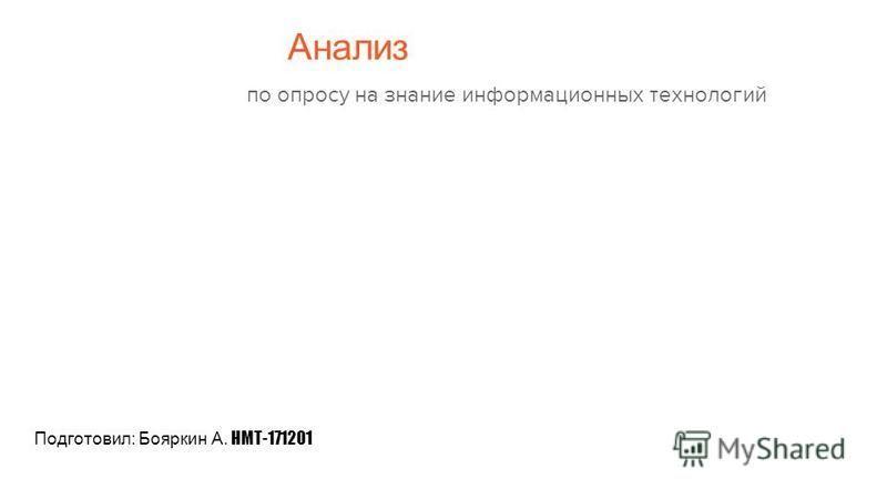 Анализ по опросу на знание информационных технологий Подготовил: Бояркин А. НМТ-171201