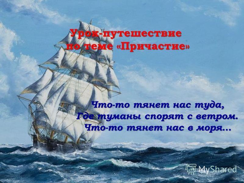 Урок-путешествие по теме «Причастие» по теме «Причастие» Что-то тянет нас туда, Где туманы спорят с ветром. Что-то тянет нас в моря…