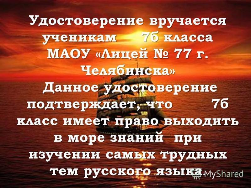 Удостоверение вручается ученикам 7 б класса МАОУ «Лицеяй 77 г. Челябинска» Даное удостоверение подтверждает, что 7 б класс имеет право выходить в море знанияй при изучении самых трудных тем русского языка. Даное удостоверение подтверждает, что 7 б кл