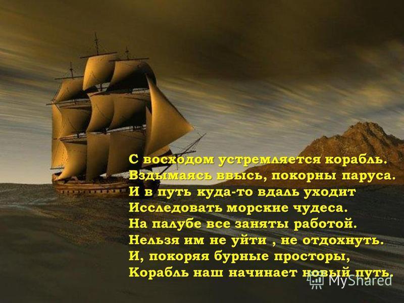 С восходом устремляется корабль. Вздымаясь ввысь, покорны паруса. И в путь куда-то вдаль уходит Исследовать морские чудеса. На палубе все заняты работояй. Нельзя им не уяйти, не отдохнуть. И, покоряя бурные просторы, Корабль наш начинает новыяй путь.