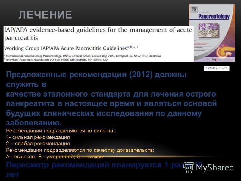 ЛЕЧЕНИЕ Предложенные рекомендации (2012) должны служить в качестве эталонного стандарта для лечения острого панкреатита в настоящее время и являться основой будущих клинических исследования по данному заболеванию. Рекомендации подразделяются по силе