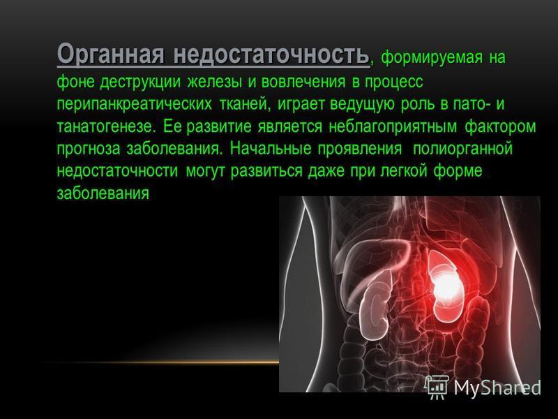 Органная недостаточность, формируемая на фоне деструкции железы и вовлечения в процесс пери панкреатических тканей, играет ведущую роль в пато- и танатогенезе. Ее развитие является неблагоприятным фактором прогноза заболевания. Начальные проявления п