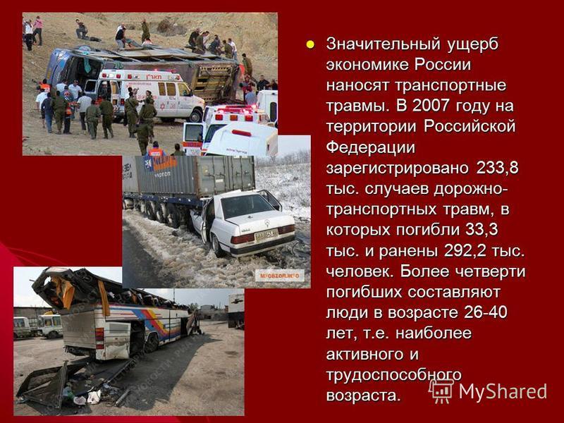 Значительный ущерб экономике России наносят транспортные травмы. В 2007 году на территории Российской Федерации зарегистрировано 233,8 тыс. случаев дорожно- транспортных травм, в которых погибли 33,3 тыс. и ранены 292,2 тыс. человек. Более четверти п