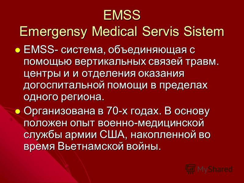 EMSS Emergensy Medical Servis Sistem EMSS- система, объединяющая с помощью вертикальных связей травм. центры и и отделения оказания догоспитальной помощи в пределах одного региона. EMSS- система, объединяющая с помощью вертикальных связей травм. цент