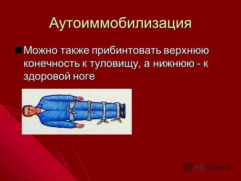 Аутоиммобилизация Можно также прибинтовать верхнюю конечность к туловищу, а нижнюю - к здоровой ноге Можно также прибинтовать верхнюю конечность к туловищу, а нижнюю - к здоровой ноге