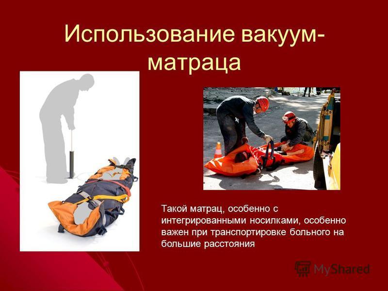 Использование вакуум- матраца Такой матрац, особенно с интегрированными носилками, особенно важен при транспортировке больного на большие расстояния