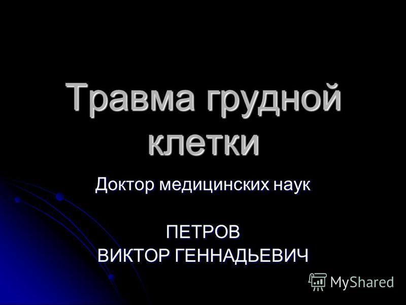 Травма грудной клетки Доктор медицинских наук ПЕТРОВ ВИКТОР ГЕННАДЬЕВИЧ
