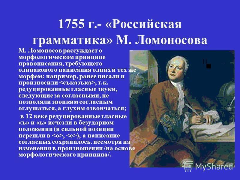 1755 г.- «Российская грамматика» М. Ломоносова М. Ломоносов рассуждает о морфологическом принципе правописания, требующего одинакового написания одних и тех же морфем: например, ранее писали и произносили, т.к. редуцированные гласные звуки, следующие