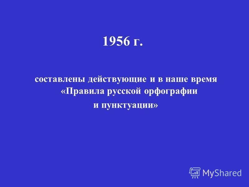 1956 г. составлены действующие и в наше время «Правила русской орфографии и пунктуации»