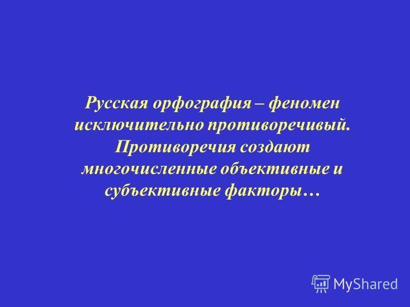 Русская орфография – феномен исключительно противоречивый. Противоречия создают многочисленные объективные и субъективные факторы…