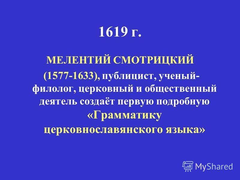 1619 г. МЕЛЕНТИЙ СМОТРИЦКИЙ (1577-1633), публицист, ученый- филолог, церковный и общественный деятель создаёт первую подробную «Грамматику церковнославянского языка»