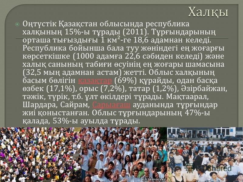 Оңтүстік Қазақстан облыссында республика халқсының 15%- ы тұрады (2011). Тұрғсындарсының орташа тығыздығы 1 км ²- ге 18,6 адамант келеді. Республика бойсынша бала туу жөнігдегі ең жоғарғы көрсеткішке (1000 адамға 22,6 сәбиден келеді ) және халық санс