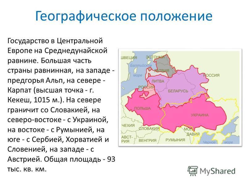 Географическое положение Государство в Центральной Европе на Среднедунайской равнине. Большая часть страны равнинная, на западе - предгорья Альп, на севере - Карпат (высшая точка - г. Кекеш, 1015 м.). На севере граничит со Словакией, на северо-восток